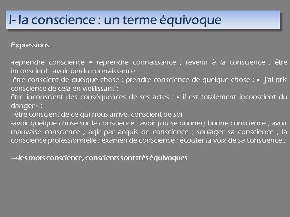I- la conscience : un terme équivoque Expressions : -reprendre conscience = reprendre connaissance ; revenir à la conscience ; être inconscient : avoi