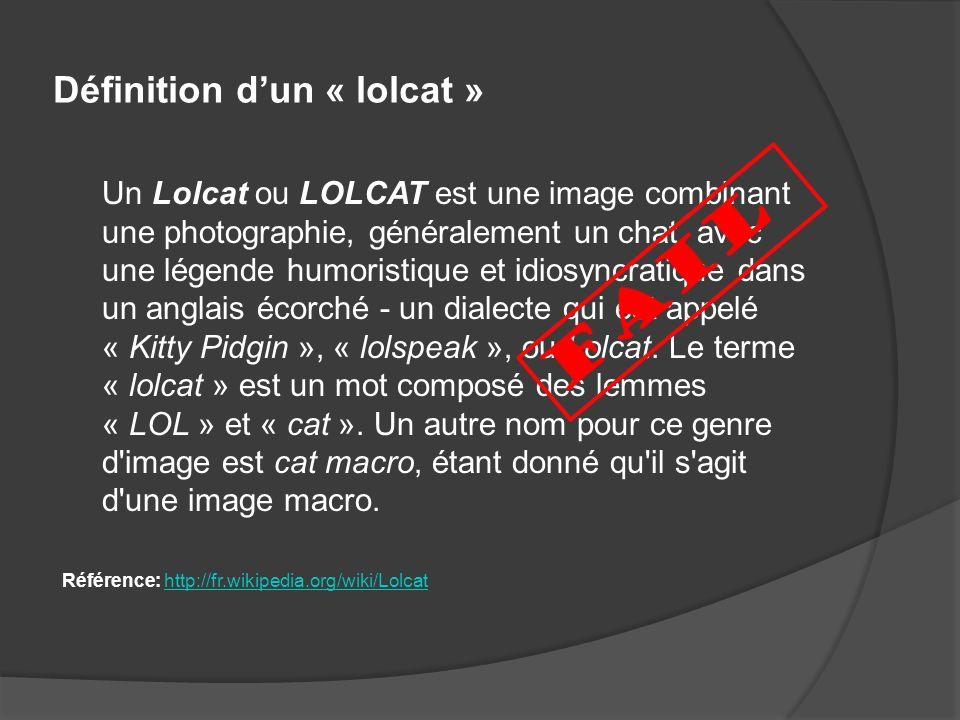 Définition dun « lolcat » Un Lolcat ou LOLCAT est une image combinant une photographie, généralement un chat, avec une légende humoristique et idiosyn