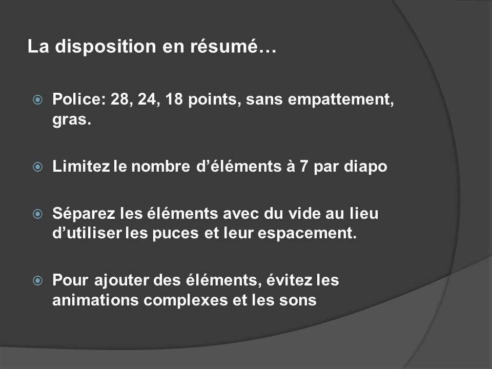 La disposition en résumé… Police: 28, 24, 18 points, sans empattement, gras. Limitez le nombre déléments à 7 par diapo Séparez les éléments avec du vi