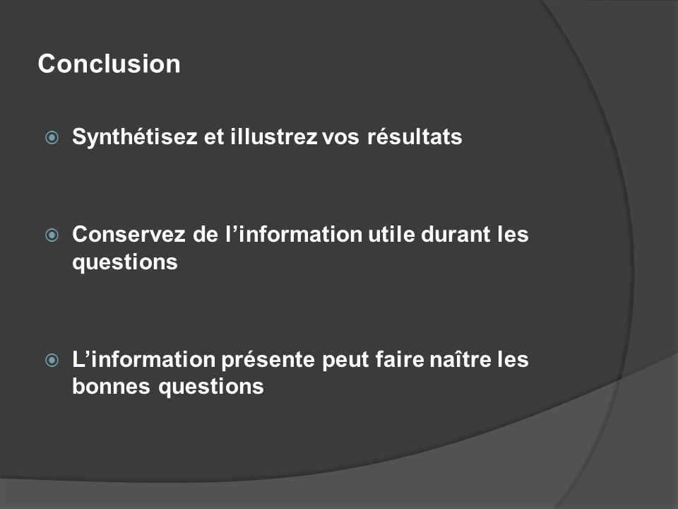 Conclusion Synthétisez et illustrez vos résultats Conservez de linformation utile durant les questions Linformation présente peut faire naître les bon