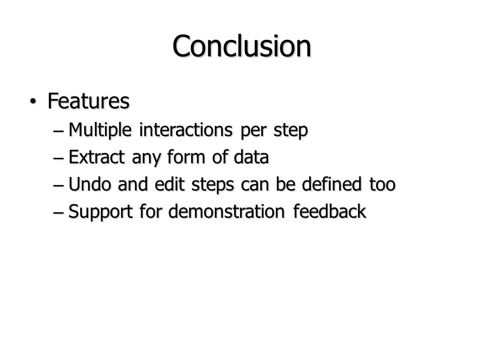 Conclusion Features Features – Multiple interactions per step – Extract any form of data – Undo and edit steps can be defined too – Support for demons