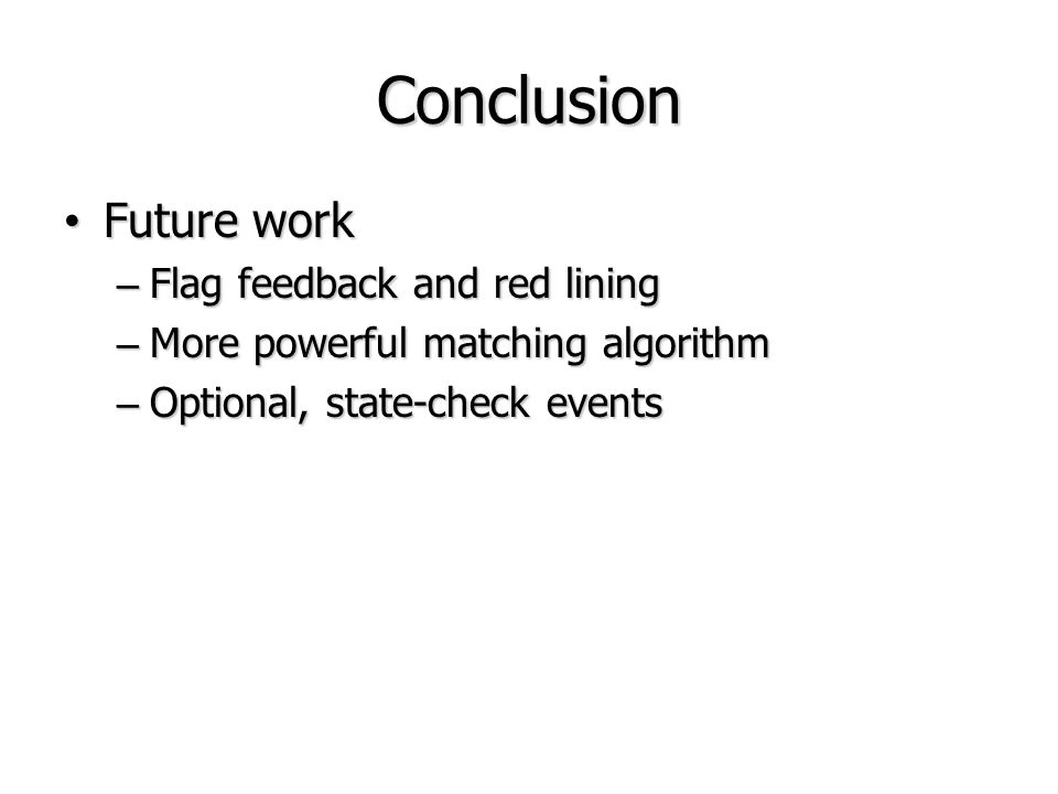 Conclusion Future work Future work – Flag feedback and red lining – More powerful matching algorithm – Optional, state-check events