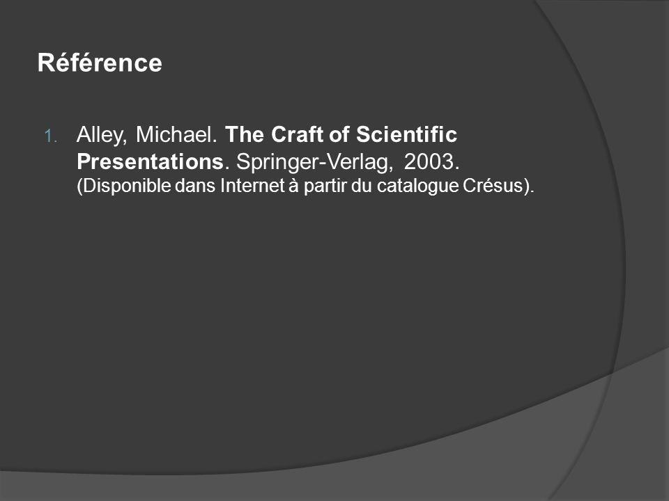 Référence 1. Alley, Michael. The Craft of Scientific Presentations. Springer-Verlag, 2003. (Disponible dans Internet à partir du catalogue Crésus).