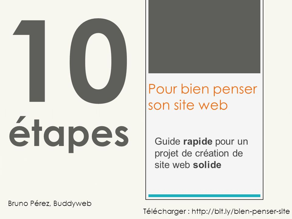 Guide rapide pour un projet de création de site web solide 10 Pour bien penser son site web étapes Bruno Pérez, Buddyweb Télécharger : http://bit.ly/bien-penser-site