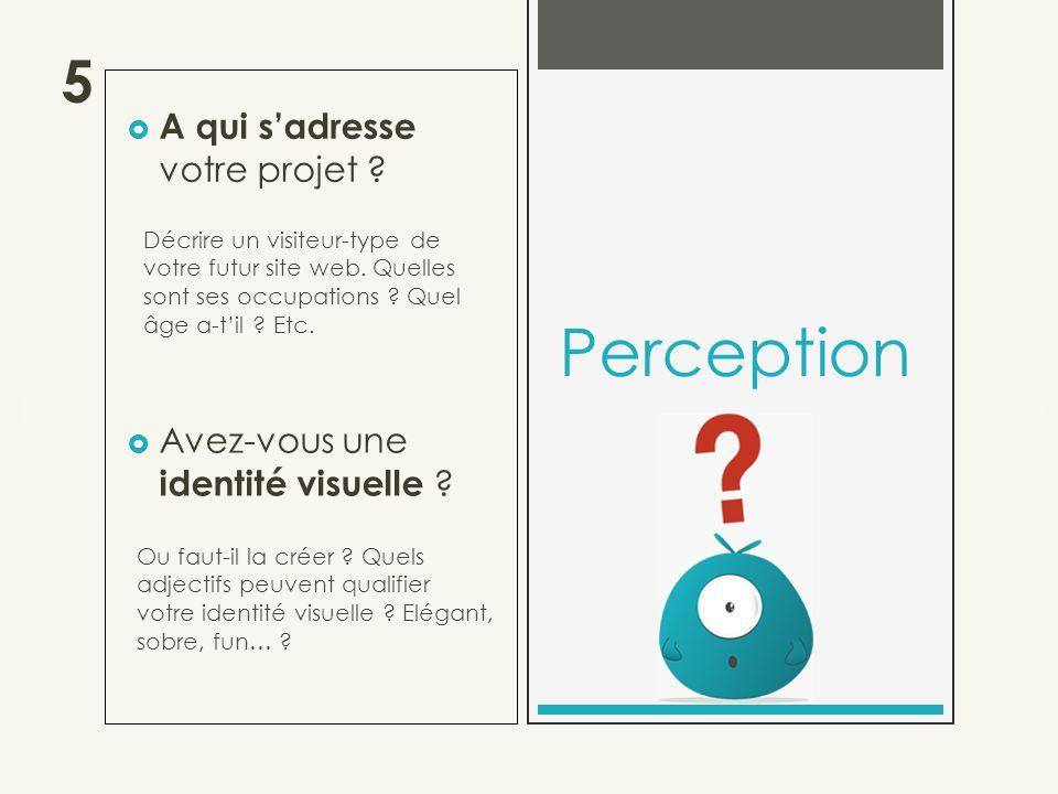 A qui sadresse votre projet . Perception Décrire un visiteur-type de votre futur site web.