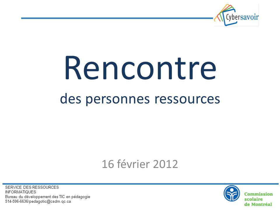 Rencontre des personnes ressources 16 février 2012 SERVICE DES RESSOURCES INFORMATIQUES Bureau du développement des TIC en pédagogie 514-596-6636/pedagotic@csdm.qc.ca