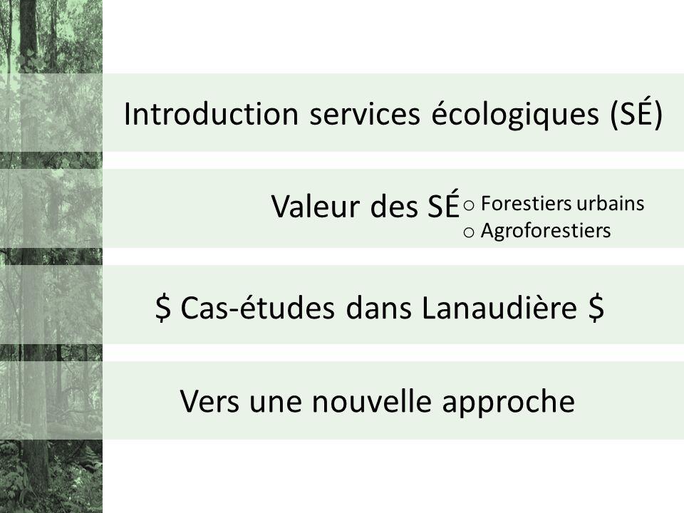 Introduction services écologiques (SÉ) Vers une nouvelle approche Valeur des SÉ o Forestiers urbains o Agroforestiers $ Cas-études dans Lanaudière $