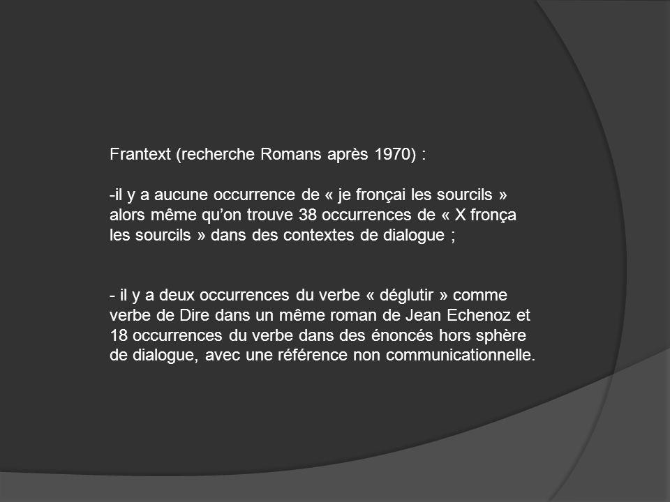 Frantext (recherche Romans après 1970) : -il y a aucune occurrence de « je fronçai les sourcils » alors même quon trouve 38 occurrences de « X fronça les sourcils » dans des contextes de dialogue ; - il y a deux occurrences du verbe « déglutir » comme verbe de Dire dans un même roman de Jean Echenoz et 18 occurrences du verbe dans des énoncés hors sphère de dialogue, avec une référence non communicationnelle.