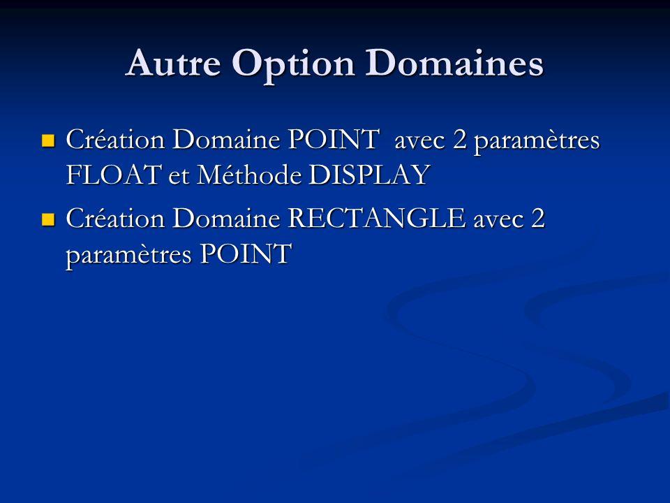 Autre Option Domaines Création Domaine POINT avec 2 paramètres FLOAT et Méthode DISPLAY Création Domaine POINT avec 2 paramètres FLOAT et Méthode DISPLAY Création Domaine RECTANGLE avec 2 paramètres POINT Création Domaine RECTANGLE avec 2 paramètres POINT
