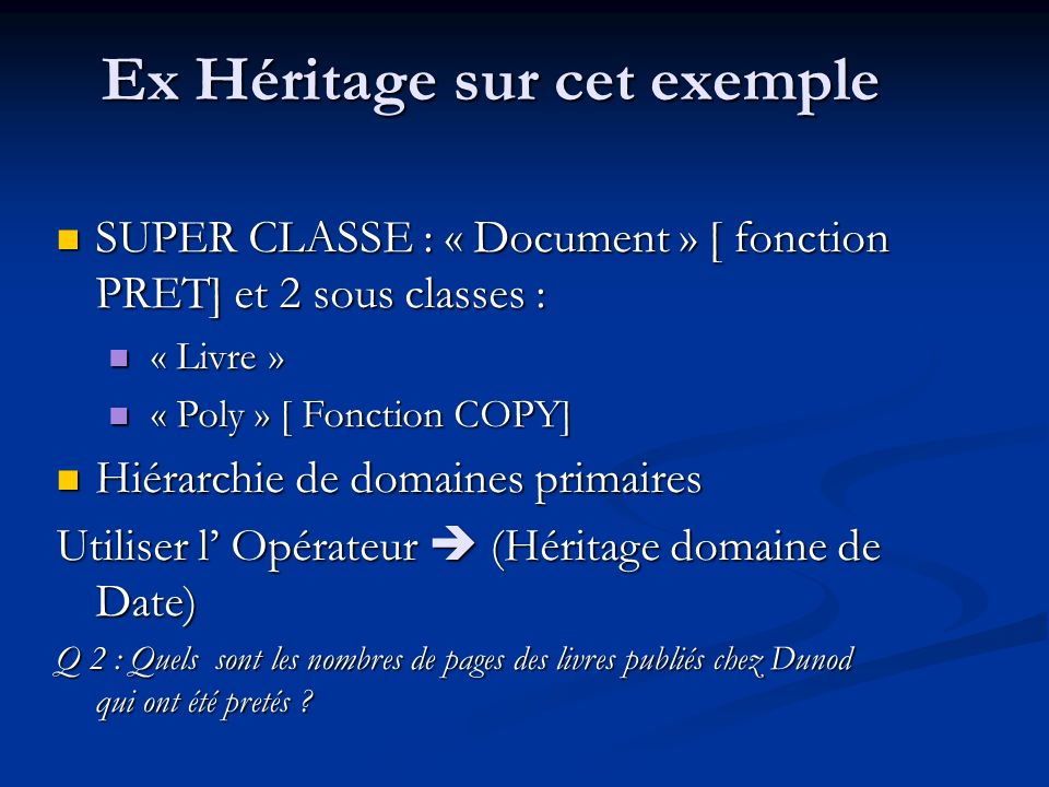 Ex Héritage sur cet exemple SUPER CLASSE : « Document » [ fonction PRET] et 2 sous classes : SUPER CLASSE : « Document » [ fonction PRET] et 2 sous classes : « Livre » « Livre » « Poly » [ Fonction COPY] « Poly » [ Fonction COPY] Hiérarchie de domaines primaires Hiérarchie de domaines primaires Utiliser l Opérateur (Héritage domaine de Date) Q 2 : Quels sont les nombres de pages des livres publiés chez Dunod qui ont été pretés ?