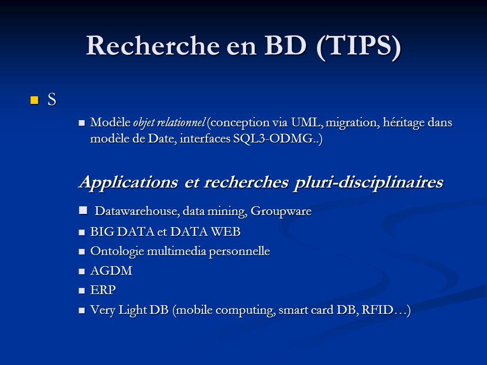 Recherche en BD (TIPS) S Modèle objet relationnel (conception via UML, migration, héritage dans modèle de Date, interfaces SQL3-ODMG..) Modèle objet relationnel (conception via UML, migration, héritage dans modèle de Date, interfaces SQL3-ODMG..) Applications et recherches pluri-disciplinaires Datawarehouse, data mining, Groupware Datawarehouse, data mining, Groupware BIG DATA et DATA WEB BIG DATA et DATA WEB Ontologie multimedia personnelle Ontologie multimedia personnelle AGDM AGDM ERP ERP Very Light DB (mobile computing, smart card DB, RFID…) Very Light DB (mobile computing, smart card DB, RFID…)