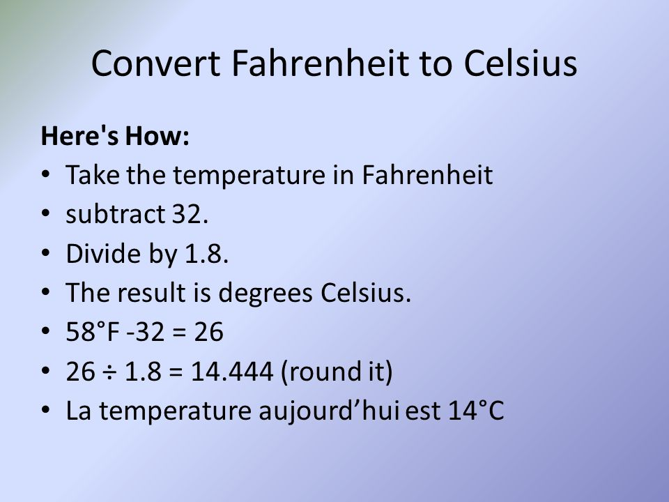 Convert Fahrenheit to Celsius Here's How: Take the temperature in Fahrenheit subtract 32. Divide by 1.8. The result is degrees Celsius. 58°F -32 = 26