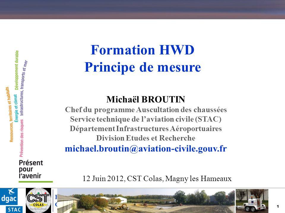 32 Formation SHWD – Principes de mesure CST Colas - 11 Juin 2012 ; Magny les Hameaux Exemple de résultats bruts t La réponse de la chaussée dépend du signal deffort appliqué, i.e.