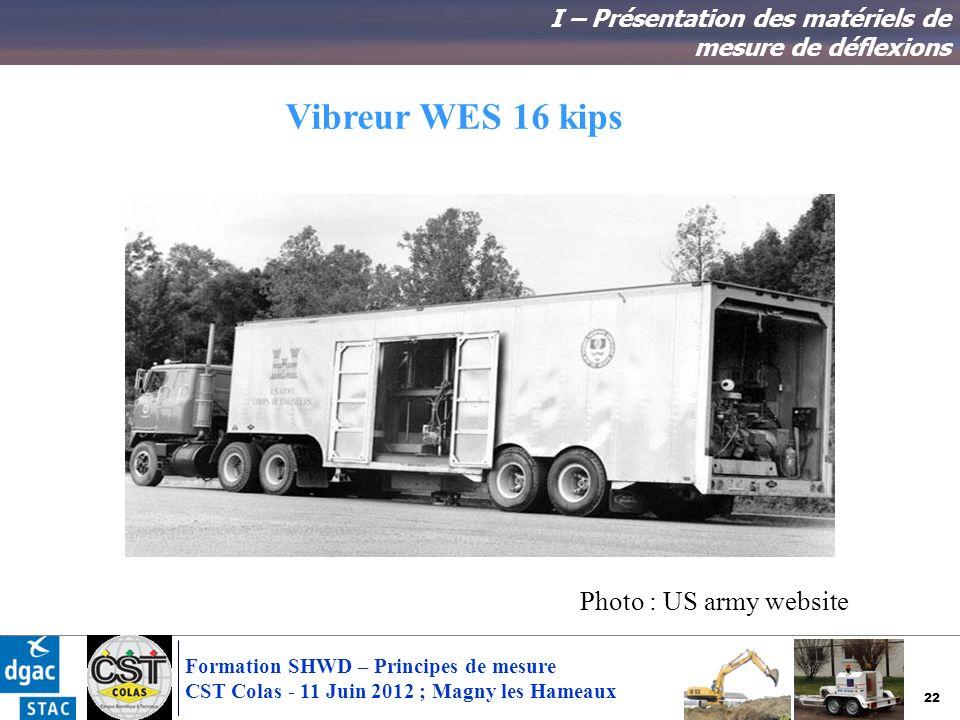 22 Formation SHWD – Principes de mesure CST Colas - 11 Juin 2012 ; Magny les Hameaux Vibreur WES 16 kips I – Présentation des matériels de mesure de d