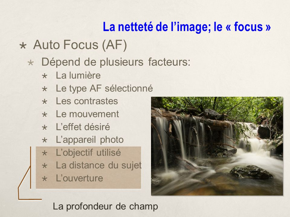 La netteté de limage; le « focus » Auto Focus (AF) Dépend de plusieurs facteurs: La lumière Le type AF sélectionné Les contrastes Le mouvement Leffet désiré Lappareil photo Lobjectif utilisé La distance du sujet Louverture La profondeur de champ