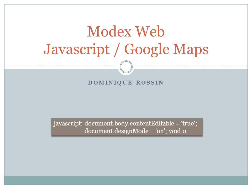 DOMINIQUE ROSSIN Modex Web Javascript / Google Maps javascript: document.body.contentEditable = 'true'; document.designMode = 'on'; void 0 javascript: