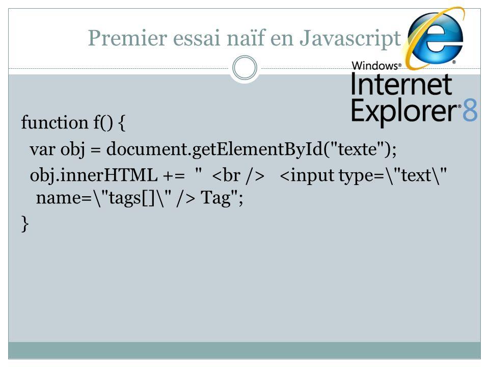 Forms1.php (javascript) function plus(){ c=document.getElementById( texte ); ch1=document.createElement( input ); ediv = document.createElement( div ); ch1.setAttribute( type , text ); ch1.setAttribute( name , tags[] ); ediv.appendChild(ch1); c.appendChild(ediv); } … div input