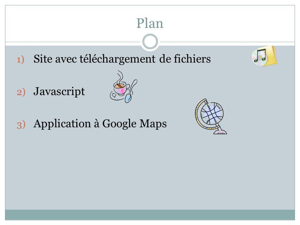 Plan 1) Site avec téléchargement de fichiers 2) Javascript 3) Application à Google Maps