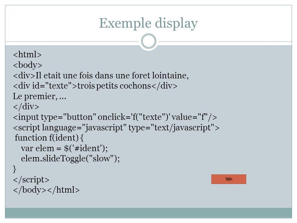 Exemple display Il etait une fois dans une foret lointaine, trois petits cochons Le premier,... function f(ident) { var elem = $('#ident'); elem.slide