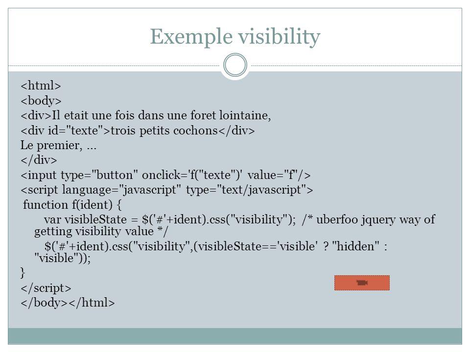Exemple visibility Il etait une fois dans une foret lointaine, trois petits cochons Le premier,... function f(ident) { var visibleState = $('#'+ident)