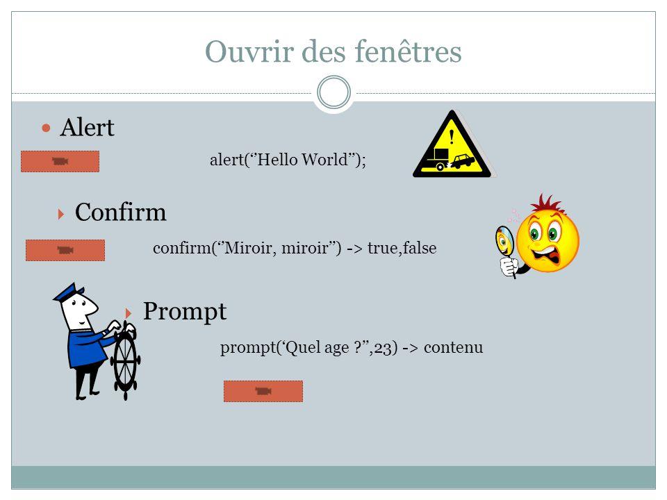 Ouvrir des fenêtres Alert confirm(Miroir, miroir) -> true,false Confirm alert(Hello World); prompt(Quel age ?,23) -> contenu Prompt