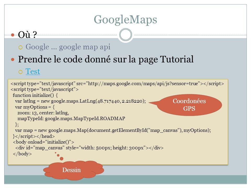 GoogleMaps Où ? Google … google map api Prendre le code donné sur la page Tutorial Test function initialize() { var latlng = new google.maps.LatLng(48