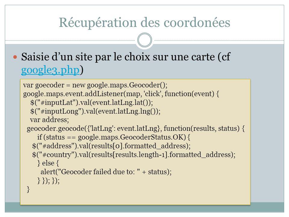 Récupération des coordonées Saisie dun site par le choix sur une carte (cf google3.php) google3.php var goecoder = new google.maps.Geocoder(); google.