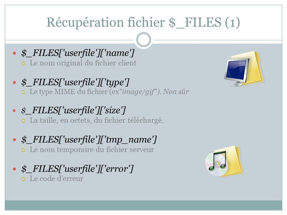 Récupération du fichier (exemple) // ex pour une image jpg if (!empty($_FILES[ fichier ][ tmp_name ]) && is_uploaded_file($_FILES[ fichier ][ tmp_name ])) { // Le fichier a bien ete telecharge // Par securite on utilise getimagesize plutot que les variables $_FILES list($larg,$haut,$type,$attr) = getimagesize($_FILES[ fichier ][ tmp_name ]); echo $larg. .$haut. .$type. .$attr; // JPEG => type=2 if ($type == 2) { if (move_uploaded_file($_FILES[ fichier ][ tmp_name ], images/toto.jpg )) { echo Copie réussie ; } else { echo echec de la copie ; }} else echo mauvais type de fichier ;} Démonstration On récupère les attributs de limage Le fichier est bien téléchargé .