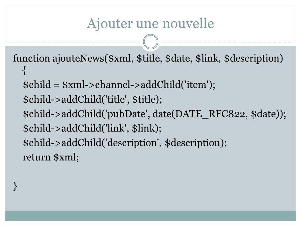 Ajouter une nouvelle function ajouteNews($xml, $title, $date, $link, $description) { $child = $xml->channel->addChild('item'); $child->addChild('title