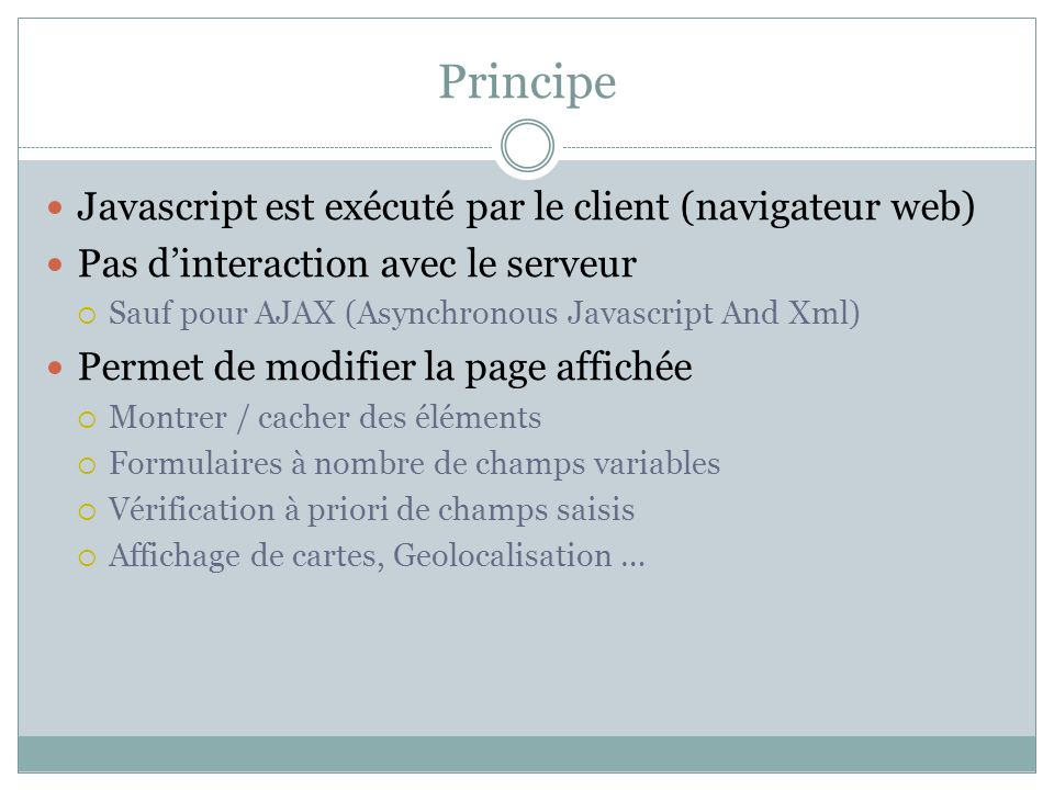 Principe Javascript est exécuté par le client (navigateur web) Pas dinteraction avec le serveur Sauf pour AJAX (Asynchronous Javascript And Xml) Perme