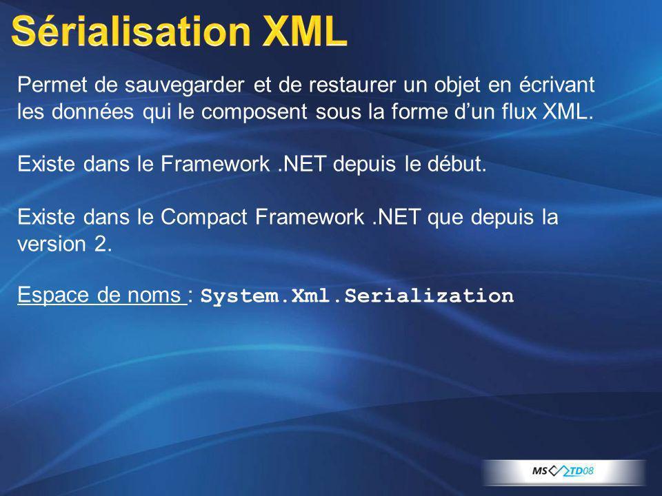 Permet de sauvegarder et de restaurer un objet en écrivant les données qui le composent sous la forme dun flux XML. Existe dans le Framework.NET depui