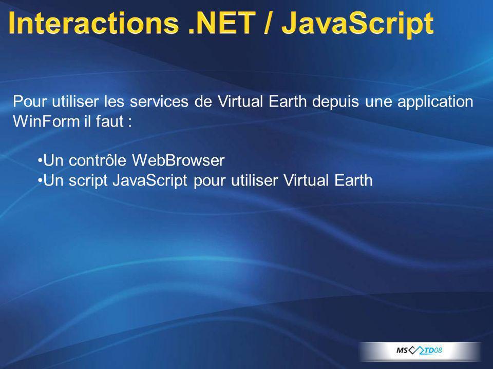 Pour utiliser les services de Virtual Earth depuis une application WinForm il faut : Un contrôle WebBrowser Un script JavaScript pour utiliser Virtual