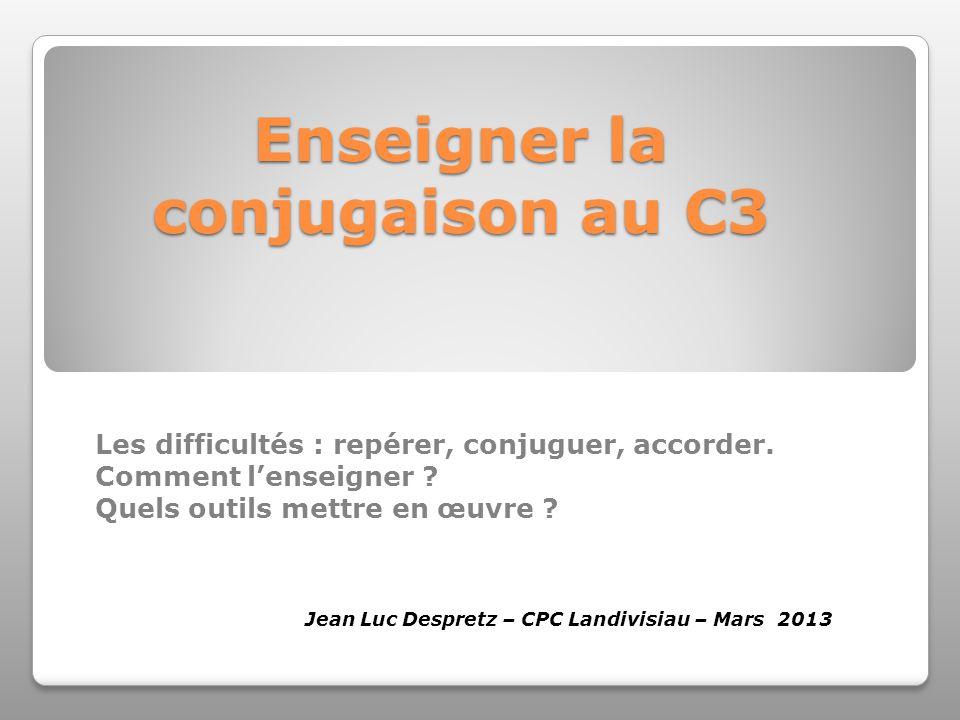 Enseigner la conjugaison au C3 Les difficultés : repérer, conjuguer, accorder. Comment lenseigner ? Quels outils mettre en œuvre ? Jean Luc Despretz –