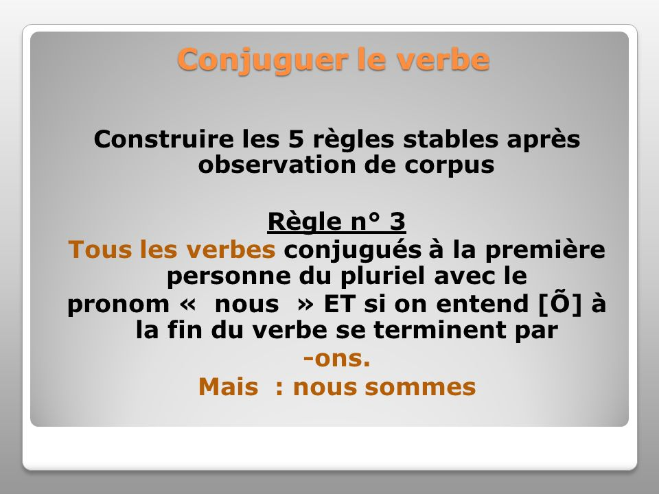 Conjuguer le verbe Construire les 5 règles stables après observation de corpus Règle n° 3 Tous les verbes conjugués à la première personne du pluriel