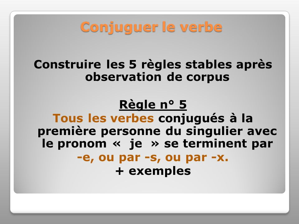 Conjuguer le verbe Construire les 5 règles stables après observation de corpus Règle n° 5 Tous les verbes conjugués à la première personne du singulie