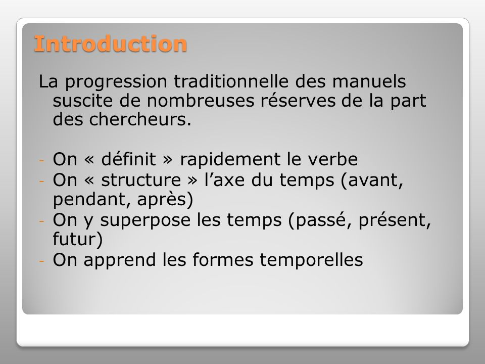 Introduction La progression traditionnelle des manuels suscite de nombreuses réserves de la part des chercheurs. - On « définit » rapidement le verbe