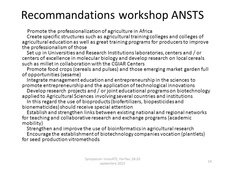Recommandations workshop ANSTS Promote the professionalization of agriculture in Africa Create specific structures such as agricultural training colleges and colleges of agricultural education as well as great training programs for producers to improve the professionalism of those Set up in Universities and Research Institutions laboratories, centers and / or centers of excellence in molecular biology and develop research on local cereals such as millet in collaboration with the CGIAR Centers Promote food crops (cereals and pulses) and those emerging market garden full of opportunities (sesame) Integrate management education and entrepreneurship in the sciences to promote entrepreneurship and the application of technological innovations Develop research projects and / or joint educational programs on biotechnology applied to Agricultural Sciences involving several countries and institutions In this regard the use of bioproducts (biofertilizers, biopesticides and bionematicides) should receive special attention Establish and strengthen links between existing national and regional networks for teaching and collaborative research and exchange programs (academic mobility) Strengthen and improve the use of bioinformatics in agricultural research Encourage the establishment of biotechnology companies vocation (plantlets) for seed production vitromethods Symposium InnovATE, Fairfax, 18-20 septembre 2013 14