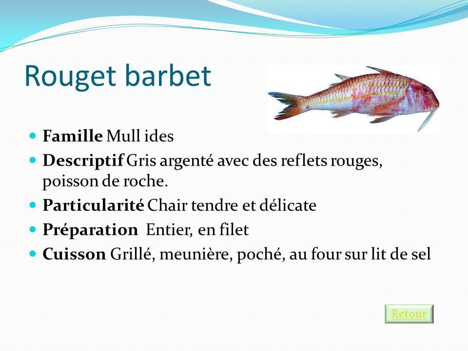 Rouget barbet Famille Mull ides Descriptif Gris argenté avec des reflets rouges, poisson de roche. Particularité Chair tendre et délicate Préparation