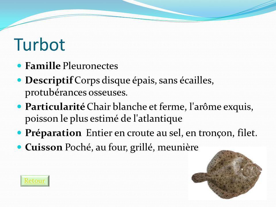 Turbot Famille Pleuronectes Descriptif Corps disque épais, sans écailles, protubérances osseuses. Particularité Chair blanche et ferme, l'arôme exquis