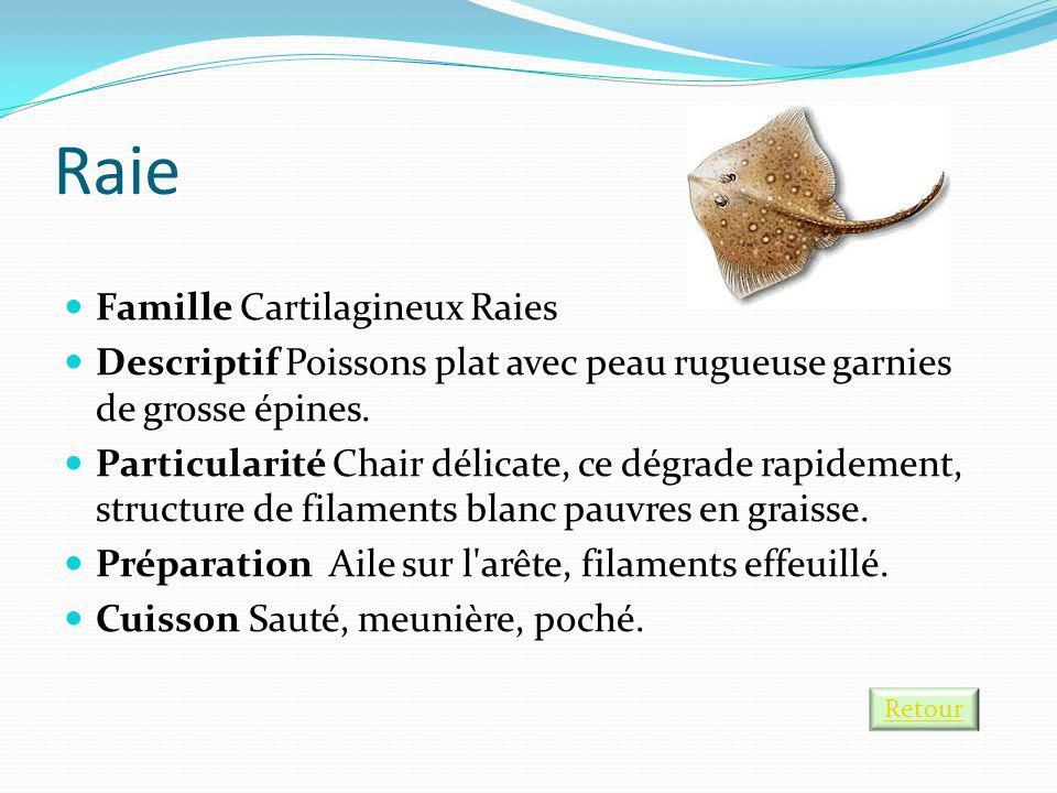 Raie Famille Cartilagineux Raies Descriptif Poissons plat avec peau rugueuse garnies de grosse épines. Particularité Chair délicate, ce dégrade rapide