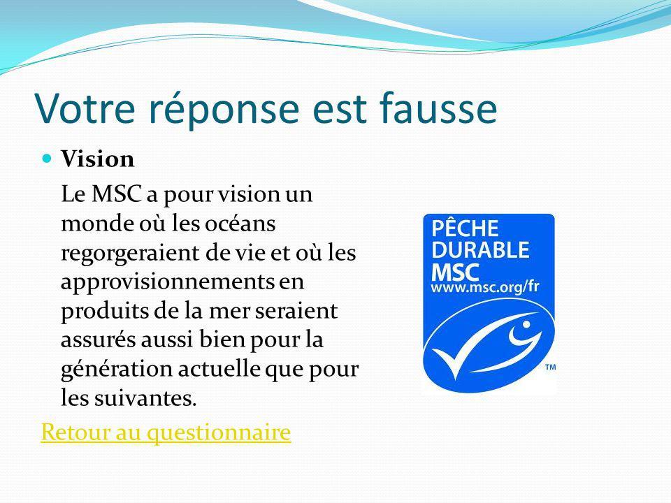 Votre réponse est fausse Vision Le MSC a pour vision un monde où les océans regorgeraient de vie et où les approvisionnements en produits de la mer se