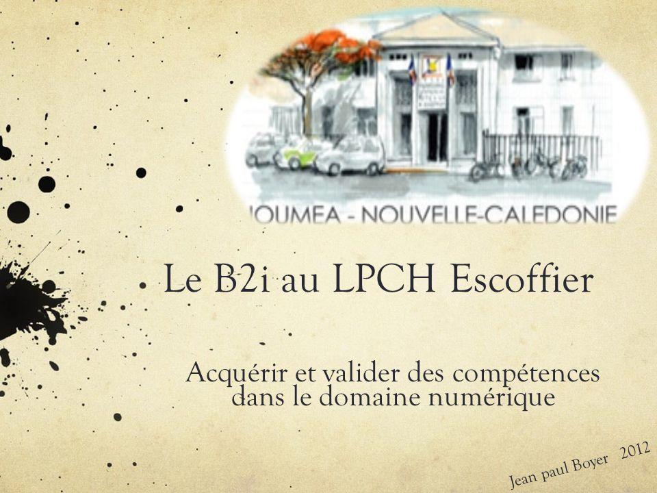 Le B2i au LPCH Escoffier Acquérir et valider des compétences dans le domaine numérique Jean paul Boyer 2012