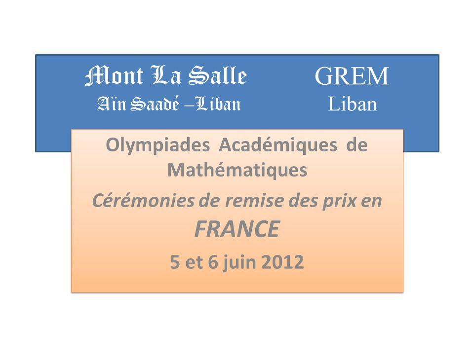 Mont La Salle GREM Aïn Saadé –Liban Liban Olympiades Académiques de Mathématiques Cérémonies de remise des prix en FRANCE 5 et 6 juin 2012 Olympiades