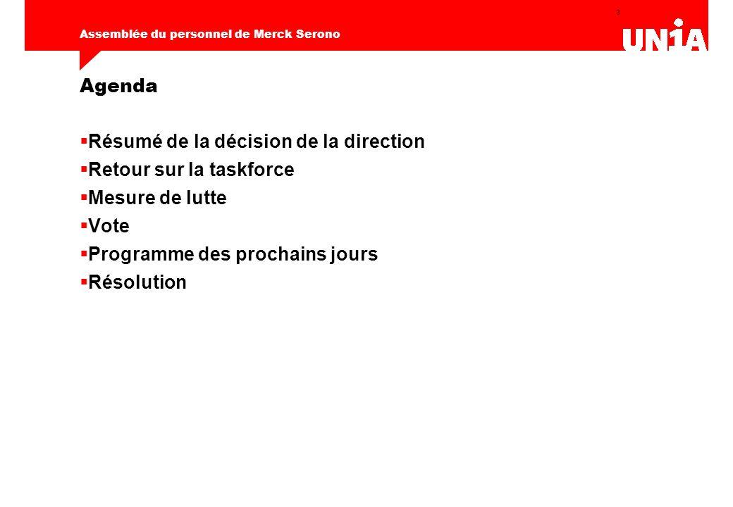 3 Assemblée du personnel de Merck Serono Agenda Résumé de la décision de la direction Retour sur la taskforce Mesure de lutte Vote Programme des prochains jours Résolution