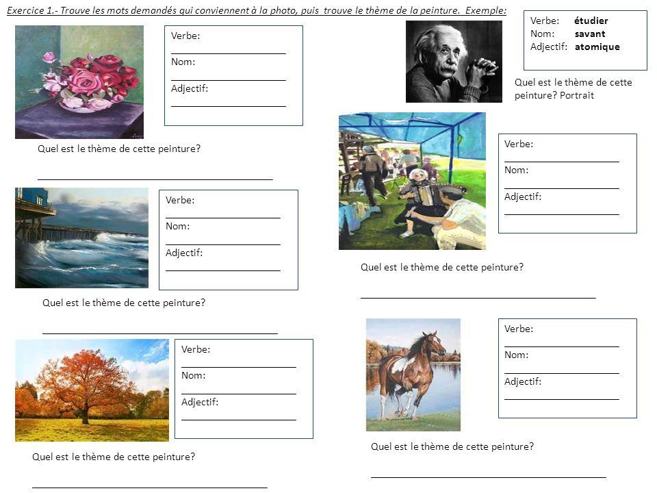 Exercice 1.- Trouve les mots demandés qui conviennent à la photo, puis trouve le thème de la peinture. Exemple: Verbe: étudier Nom: savant Adjectif: a