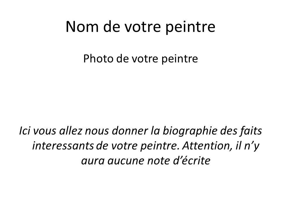 Nom de votre peintre Photo de votre peintre Ici vous allez nous donner la biographie des faits interessants de votre peintre. Attention, il ny aura au