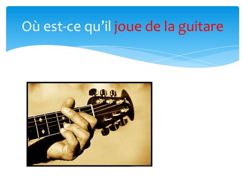 Où est-ce quil joue de la guitare