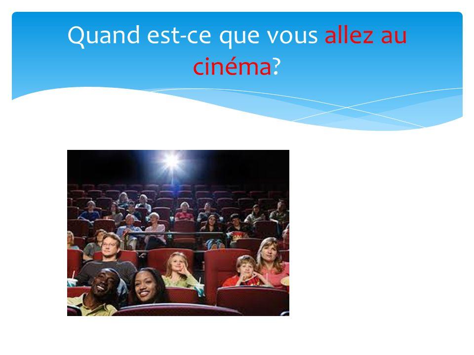 Quand est-ce que vous allez au cinéma?