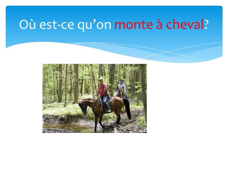 Où est-ce quon monte à cheval?