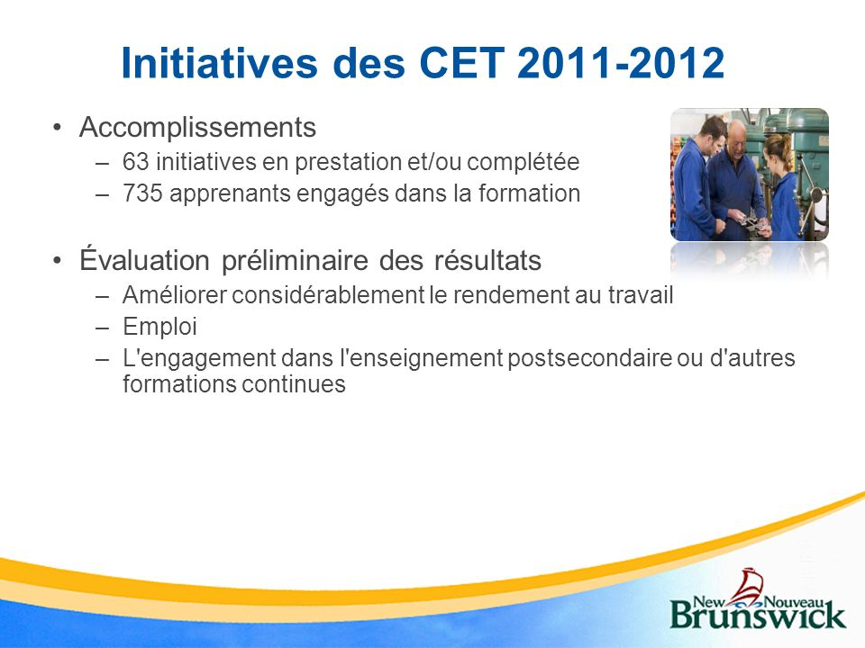 Initiatives des CET 2011-2012 Accomplissements –63 initiatives en prestation et/ou complétée –735 apprenants engagés dans la formation Évaluation prél